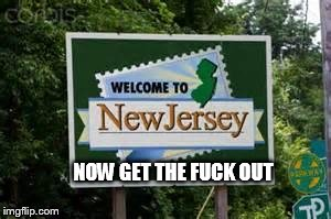 NOW GET THE F**K OUT | image tagged in new jersey | made w/ Imgflip meme maker