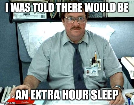 I Was Told There Would Be | I WAS TOLD THERE WOULD BE AN EXTRA HOUR SLEEP | image tagged in memes,i was told there would be,funny | made w/ Imgflip meme maker