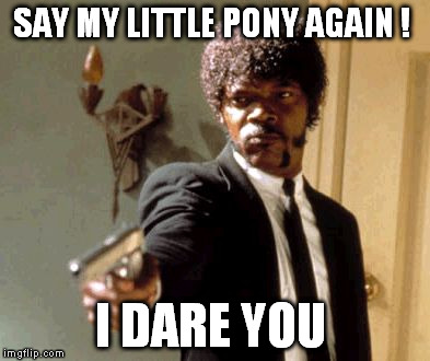 Say That Again I Dare You Meme | SAY MY LITTLE PONY AGAIN ! I DARE YOU | image tagged in memes,say that again i dare you | made w/ Imgflip meme maker