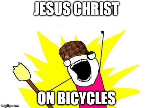 X All The Y Meme | JESUS CHRIST ON BICYCLES | image tagged in memes,x all the y,scumbag | made w/ Imgflip meme maker