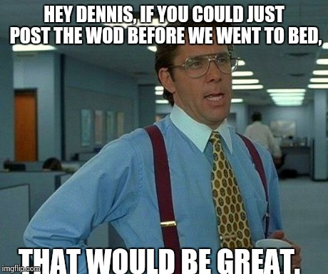 That Would Be Great Meme | HEY DENNIS, IF YOU COULD JUST POST THE WOD BEFORE WE WENT TO BED, THAT WOULD BE GREAT. | image tagged in memes,that would be great | made w/ Imgflip meme maker