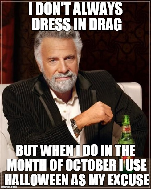 Excuses, excuses! | I DON'T ALWAYS DRESS IN DRAG BUT WHEN I DO IN THE MONTH OF OCTOBER I USE HALLOWEEN AS MY EXCUSE | image tagged in memes,the most interesting man in the world,halloween,costume,excuses,queen | made w/ Imgflip meme maker