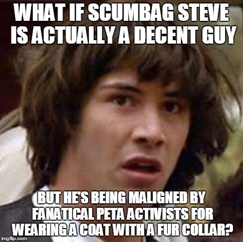 Character Assassination | WHAT IF SCUMBAG STEVE IS ACTUALLY A DECENT GUY BUT HE'S BEING MALIGNED BY FANATICAL PETA ACTIVISTS FOR WEARING A COAT WITH A FUR COLLAR? | image tagged in memes,conspiracy keanu,scumbag steve,peta,fur,fanatics | made w/ Imgflip meme maker