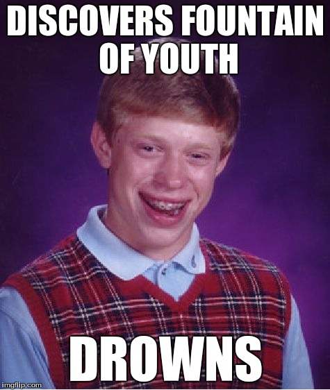 Bad Luck Brian Meme | DISCOVERS FOUNTAIN OF YOUTH DROWNS | image tagged in memes,bad luck brian | made w/ Imgflip meme maker
