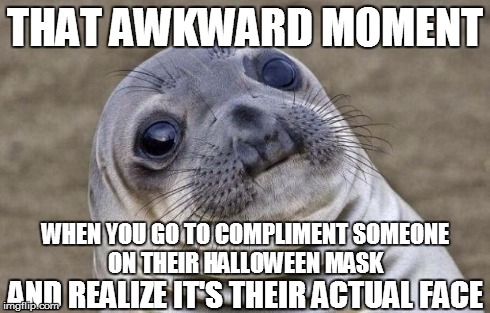 Awkward Moment Sealion | THAT AWKWARD MOMENT WHEN YOU GO TO COMPLIMENT SOMEONE ON THEIR HALLOWEEN MASK AND REALIZE IT'S THEIR ACTUAL FACE | image tagged in memes,awkward moment sealion,halloween,costume,face | made w/ Imgflip meme maker