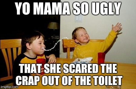 Yo Mamas So Fat | YO MAMA SO UGLY THAT SHE SCARED THE CRAP OUT OF THE TOILET | image tagged in memes,yo mamas so fat | made w/ Imgflip meme maker
