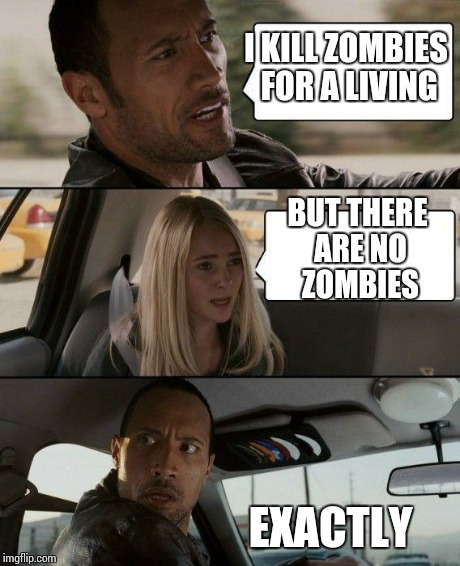 The Rock Driving Meme | I KILL ZOMBIES FOR A LIVING BUT THERE ARE NO ZOMBIES EXACTLY | image tagged in memes,the rock driving | made w/ Imgflip meme maker