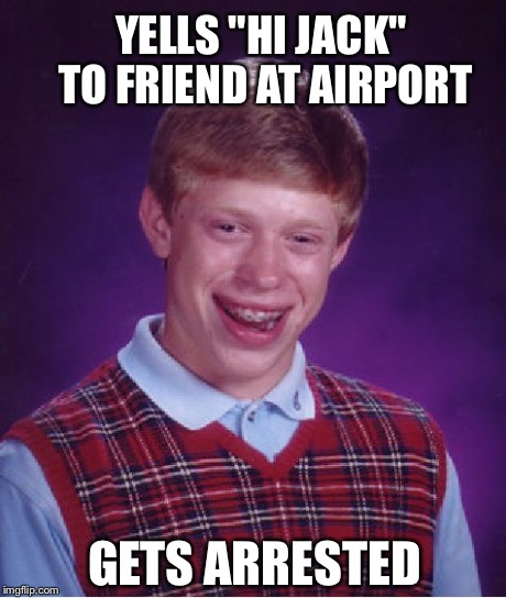 "Bad Luck Brian Meme | YELLS ""HI JACK"" TO FRIEND AT AIRPORT GETS ARRESTED 