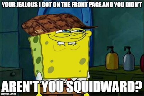 Aren't you squidward? | YOUR JEALOUS I GOT ON THE FRONT PAGE AND YOU DIDN'T AREN'T YOU SQUIDWARD? | image tagged in memes,dont you squidward,scumbag,hate | made w/ Imgflip meme maker
