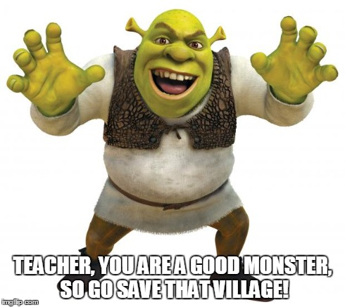 Shrek | TEACHER, YOU ARE A GOOD MONSTER, SO GO SAVE THAT VILLAGE! | image tagged in shrek | made w/ Imgflip meme maker