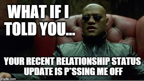 Facebook Relationships | WHAT IF I TOLD YOU... YOUR RECENT RELATIONSHIP STATUS UPDATE IS P*SSING ME OFF | image tagged in facebook,relationship status,relationships,funny | made w/ Imgflip meme maker
