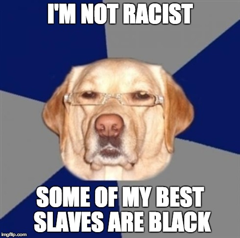 racist dog | I'M NOT RACIST SOME OF MY BEST SLAVES ARE BLACK | image tagged in racist dog | made w/ Imgflip meme maker