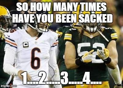 Packers | SO HOW MANY TIMES HAVE YOU BEEN SACKED 1....2.....3.....4.... | image tagged in memes,packers | made w/ Imgflip meme maker