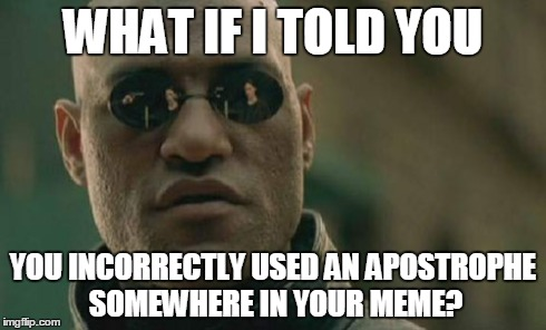 Matrix Morpheus Meme | WHAT IF I TOLD YOU YOU INCORRECTLY USED AN APOSTROPHE SOMEWHERE IN YOUR MEME? | image tagged in memes,matrix morpheus | made w/ Imgflip meme maker