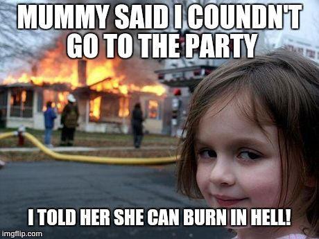 Evil girl burns mother | MUMMY SAID I COUNDN'T GO TO THE PARTY I TOLD HER SHE CAN BURN IN HELL! | image tagged in memes,disaster girl,evil,girl | made w/ Imgflip meme maker