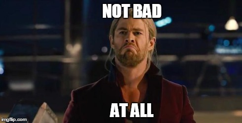 NOT BAD AT ALL | image tagged in not bad at all,not bad,thor | made w/ Imgflip meme maker