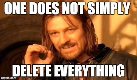ONE DOES NOT SIMPLY DELETE EVERYTHING | image tagged in memes,one does not simply | made w/ Imgflip meme maker