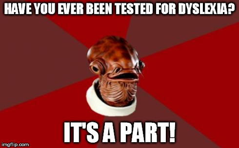 Admiral Ackbar Relationship Expert | HAVE YOU EVER BEEN TESTED FOR DYSLEXIA? IT'S A PART! | image tagged in memes,admiral ackbar relationship expert,star wars,admiral ackbar,dyslexia,trap | made w/ Imgflip meme maker