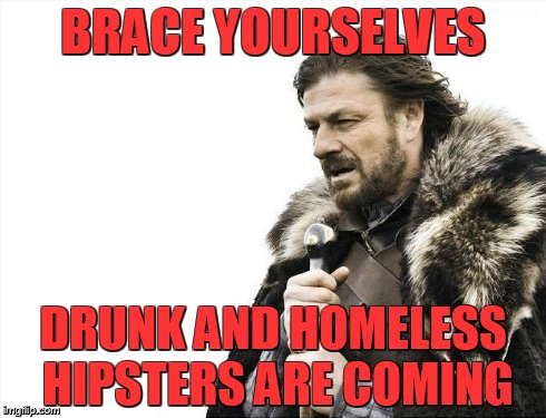 Brace Yourselves X is Coming Meme | BRACE YOURSELVES DRUNK AND HOMELESS HIPSTERS ARE COMING | image tagged in memes,brace yourselves x is coming | made w/ Imgflip meme maker