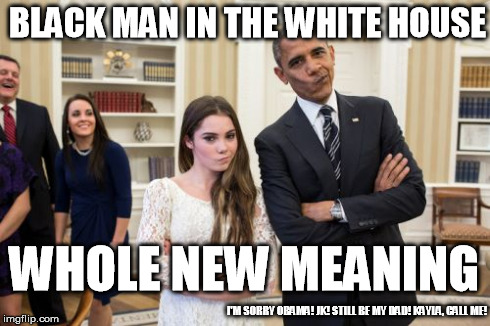 Maroney And Obama Not Impressed | BLACK MAN IN THE WHITE HOUSE WHOLE NEW MEANING I'M SORRY OBAMA! JK! STILL BE MY DAD! KAYLA, CALL ME! | image tagged in memes,maroney and obama not impressed | made w/ Imgflip meme maker