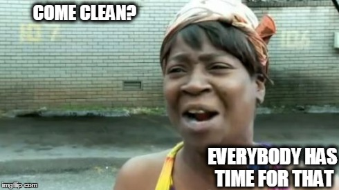 Ain't Nobody Got Time For That Meme | COME CLEAN? EVERYBODY HAS TIME FOR THAT | image tagged in memes,aint nobody got time for that | made w/ Imgflip meme maker