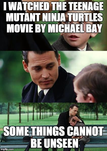 Finding Neverland Meme | I WATCHED THE TEENAGE MUTANT NINJA TURTLES MOVIE BY MICHAEL BAY SOME THINGS CANNOT BE UNSEEN | image tagged in memes,finding neverland | made w/ Imgflip meme maker