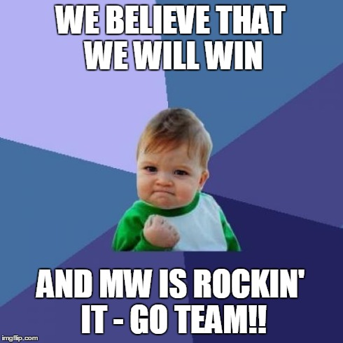 Success Kid Meme | WE BELIEVE THAT WE WILL WIN AND MW IS ROCKIN' IT - GO TEAM!! | image tagged in memes,success kid | made w/ Imgflip meme maker