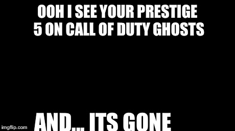 Aaaaand Its Gone Meme | OOH I SEE YOUR PRESTIGE 5 ON CALL OF DUTY GHOSTS AND... ITS GONE | image tagged in memes,aaaaand its gone | made w/ Imgflip meme maker