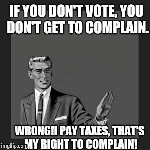 Kill Yourself Guy Meme | IF YOU DON'T VOTE, YOU DON'T GET TO COMPLAIN. WRONG!I PAY TAXES, THAT'S MY RIGHT TO COMPLAIN! | image tagged in memes,kill yourself guy | made w/ Imgflip meme maker