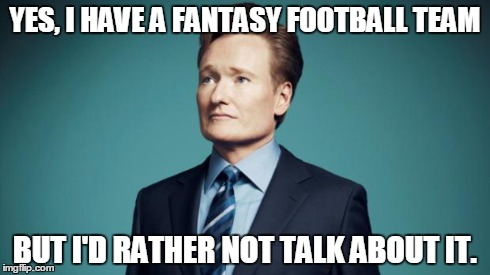 Sentences that have never been said. | YES, I HAVE A FANTASY FOOTBALL TEAM BUT I'D RATHER NOT TALK ABOUT IT. | image tagged in sentences that have never been said,memes,funny,sports,tv,football | made w/ Imgflip meme maker