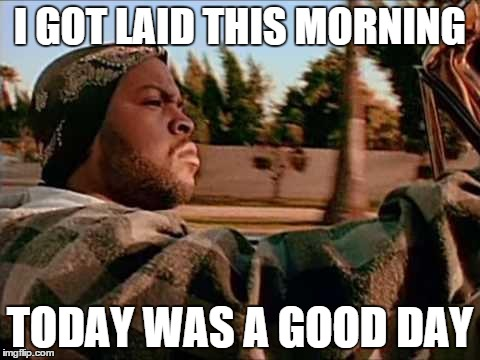 ice cube | I GOT LAID THIS MORNING TODAY WAS A GOOD DAY | image tagged in ice cube,funny | made w/ Imgflip meme maker