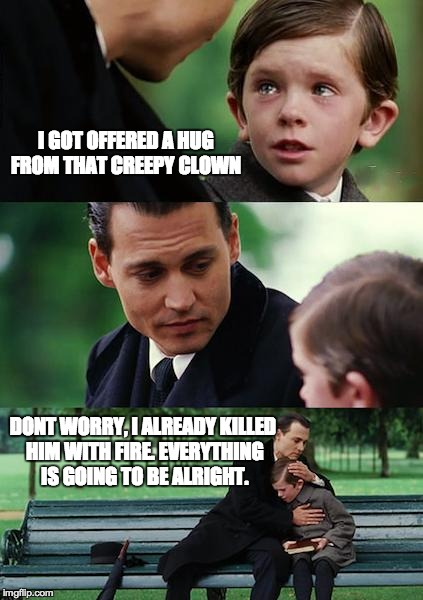 Finding Neverland Meme | I GOT OFFERED A HUG FROM THAT CREEPY CLOWN DONT WORRY, I ALREADY KILLED HIM WITH FIRE. EVERYTHING IS GOING TO BE ALRIGHT. | image tagged in memes,finding neverland | made w/ Imgflip meme maker