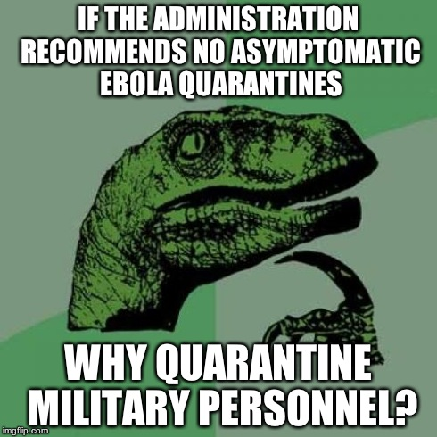 Troops Serving In West Africa Subjected To Mandatory 21-Day Ebola Quarantine. | IF THE ADMINISTRATION RECOMMENDS NO ASYMPTOMATIC EBOLA QUARANTINES WHY QUARANTINE MILITARY PERSONNEL? | image tagged in memes,philosoraptor,ebola,administration | made w/ Imgflip meme maker
