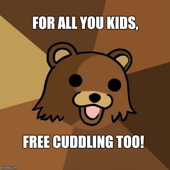 FREE CUDDLING TOO! FOR ALL YOU KIDS, | image tagged in pedobear | made w/ Imgflip meme maker