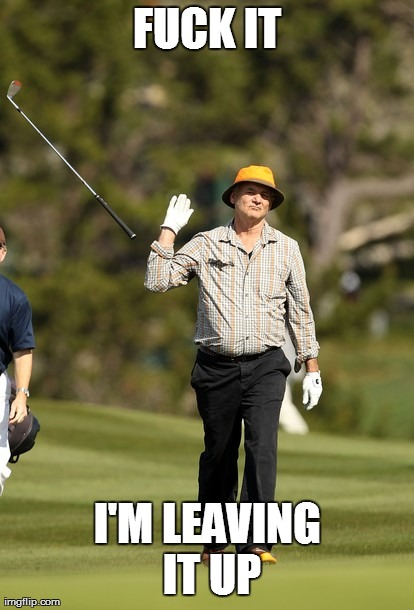 Bill Murray Golf Meme | F**K IT I'M LEAVING IT UP | image tagged in memes,bill murray golf,HIFW | made w/ Imgflip meme maker