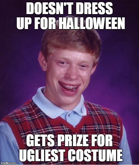 Bad Luck Brian Meme | DOESN'T DRESS UP FOR HALLOWEEN GETS PRIZE FOR UGLIEST COSTUME | image tagged in memes,bad luck brian | made w/ Imgflip meme maker