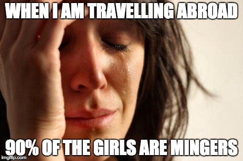 As an Eastern European | WHEN I AM TRAVELLING ABROAD 90% OF THE GIRLS ARE MINGERS | image tagged in memes,first world problems,problems,hardlife,mingers,beauty | made w/ Imgflip meme maker