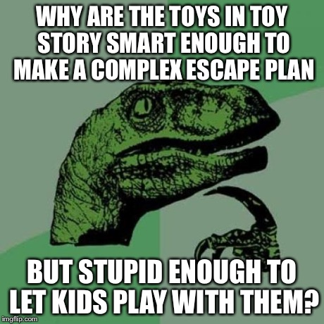 Philosoraptor Meme | WHY ARE THE TOYS IN TOY STORY SMART ENOUGH TO MAKE A COMPLEX ESCAPE PLAN BUT STUPID ENOUGH TO LET KIDS PLAY WITH THEM? | image tagged in memes,philosoraptor | made w/ Imgflip meme maker