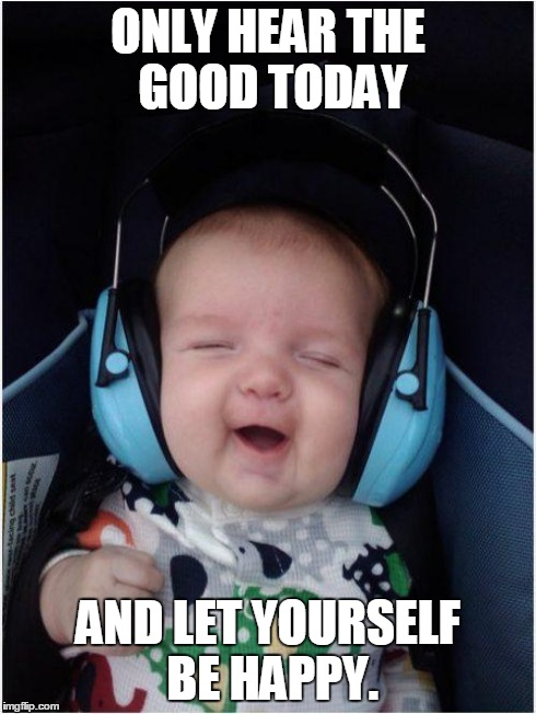 Jammin Baby Meme | ONLY HEAR THE GOOD TODAY AND LET YOURSELF BE HAPPY. | image tagged in memes,jammin baby | made w/ Imgflip meme maker