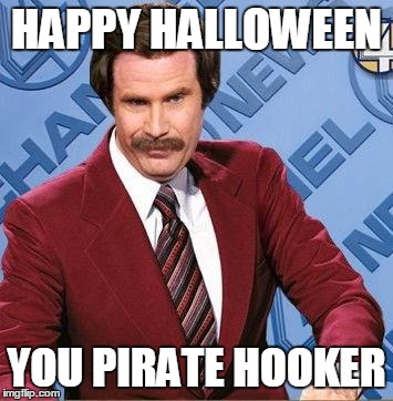 Ron Burgundy | HAPPY HALLOWEEN YOU PIRATE HOOKER | image tagged in ron burgundy | made w/ Imgflip meme maker
