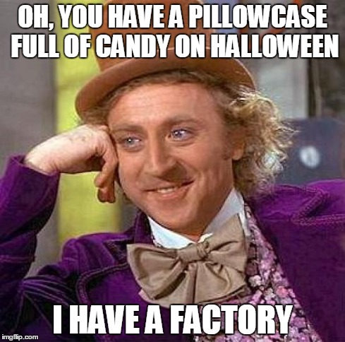 Creepy Condescending Wonka Meme | OH, YOU HAVE A PILLOWCASE FULL OF CANDY ON HALLOWEEN I HAVE A FACTORY | image tagged in memes,creepy condescending wonka | made w/ Imgflip meme maker