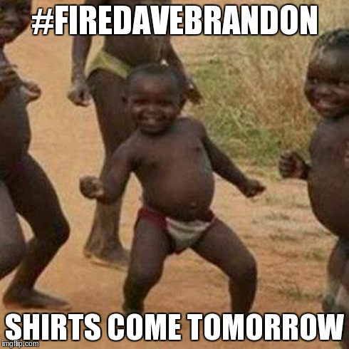 Third World Success Kid Meme | #FIREDAVEBRANDON SHIRTS COME TOMORROW | image tagged in memes,third world success kid | made w/ Imgflip meme maker