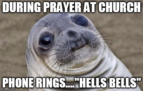 "Awkward Moment Sealion | DURING PRAYER AT CHURCH PHONE RINGS....""HELLS BELLS"" 