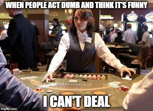 Funny Memes For Dumb People : Dealer don't deal with stupidity imgflip