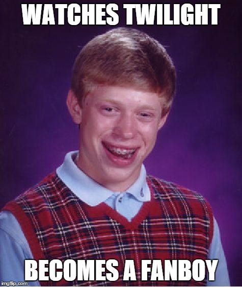 Bad Luck Brian Meme | WATCHES TWILIGHT BECOMES A FANBOY | image tagged in memes,bad luck brian | made w/ Imgflip meme maker