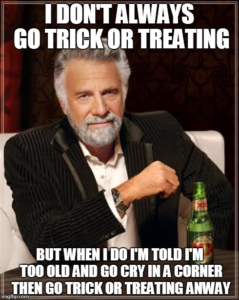 The Most Interesting Man In The World Meme | I DON'T ALWAYS GO TRICK OR TREATING BUT WHEN I DO I'M TOLD I'M TOO OLD AND GO CRY IN A CORNER THEN GO TRICK OR TREATING ANWAY | image tagged in memes,the most interesting man in the world | made w/ Imgflip meme maker