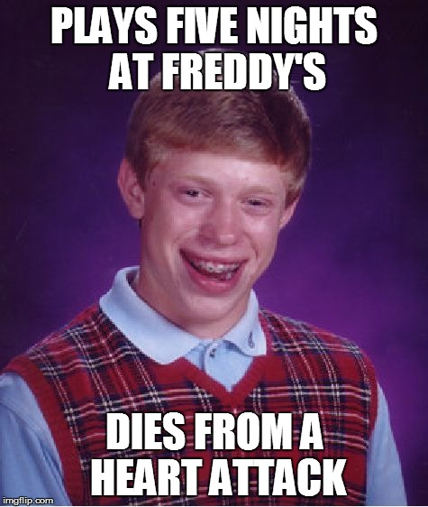 Bad Luck Brian Meme | PLAYS FIVE NIGHTS AT FREDDY'S DIES FROM A HEART ATTACK | image tagged in memes,bad luck brian,fnaf,five nights at freddys,five nights at freddy's,heart attack | made w/ Imgflip meme maker