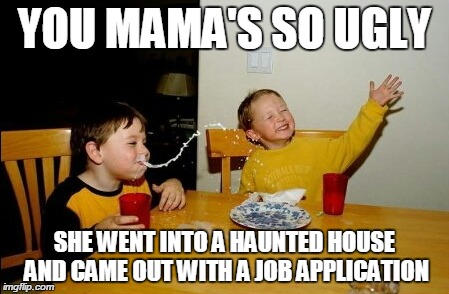 Yo mama's so ugly  | YOU MAMA'S SO UGLY SHE WENT INTO A HAUNTED HOUSE AND CAME OUT WITH A JOB APPLICATION | image tagged in memes,yo mamas so ugly | made w/ Imgflip meme maker