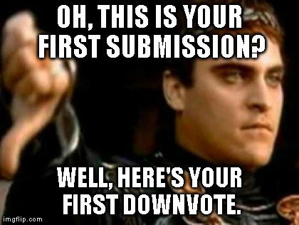 Downvoting Roman | OH, THIS IS YOUR FIRST SUBMISSION? WELL, HERE'S YOUR FIRST DOWNVOTE. | image tagged in memes,downvoting roman,AdviceAnimals | made w/ Imgflip meme maker
