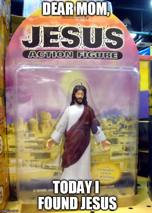 Found Jesus | DEAR MOM, TODAY I FOUND JESUS | image tagged in religion,anti religion,jesus | made w/ Imgflip meme maker